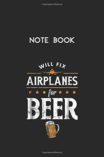 Notebook: Aircraft Mechanic Will Fix Airplanes For Beer Lined Pages Notebook White Paper Blank Journal with Black Cover Size 6in x 9in x 115 pages for Kids or Men and Women Mechanics