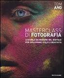 Masterclass di fotografia. A scuola dai maestri del digitale per sviluppare stile e creatività. Ediz. illustrata