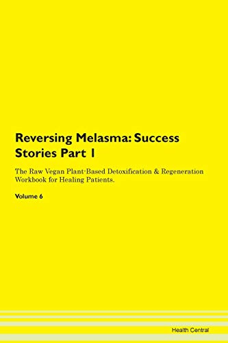 Reversing Melasma: Success Stories Part 1 The Raw Vegan Plant-Based Detoxification & Regeneration Workbook for Healing Patients. Volume 6