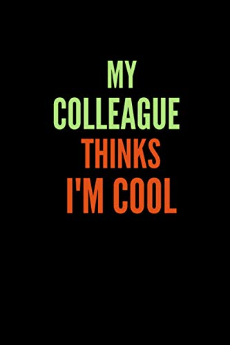 My Colleague Thinks I'm Cool: 6 x 9 Blank Lined Coworker Gag Gift Funny Office Notebook Journal