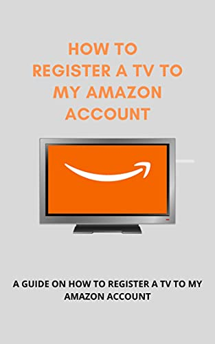 How To Register A TV To My Amazon Account: A Step By Step Guide To Register Your TV To Your Amazon Account In Less Than 25 Seconds With Screenshots. (English Edition)