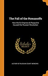 The Fall of the Romanoffs: How the Ex-Empress & Rasputine Caused the Russian Revolution