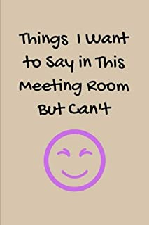Things I Want to Say in This Meeting Room But Can't: BLANK Lined Journal/Notebook as Fun Gag Gift For Office/Boss/Co-worker/Assistant/Teacher