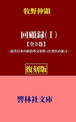 【復刻版】牧野伸顕「回顧録(Ⅰ)」ー近代日本の政治外交を担った重臣の証言 (響林社文庫)