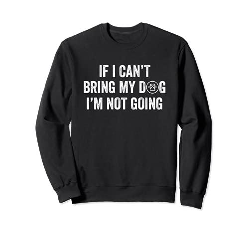 If I Can't Bring My Dog I'm Not Going - Lustiges Hunde Sweatshirt
