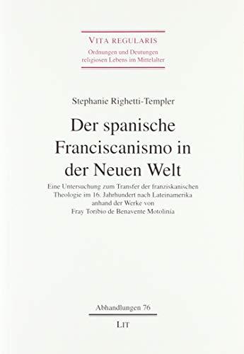 Der spanische Franciscanismo in der Neuen Welt: Eine Untersuchung zum Transfer der franziskanischen Theologie im 16. Jahrhundert nach Lateinamerika ... Werke von Fray Toribio de Benavente Motolinía