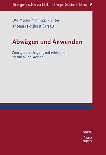 Abwägen und Anwenden: Zum \'guten\' Umgang mit ethischen Normen und Werten (Tübinger Studien zur Ethik – Tübingen Studies in Ethics 9)