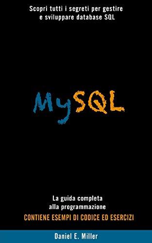 MYSQL: Scopri tutti i segreti per gestire e sviluppare database SQL . La guida completa alla programmazione. CONTIENE ESEMPI DI CODICE E D ESERCIZI