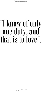 I know of only one duty, and that is to love : A Fun and Unique Birthday or Valentine's Day Gift Notebook / Journal Quotes...