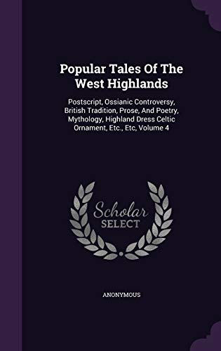 Popular Tales of the West Highlands: PostScript, Ossianic Controversy, British Tradition, Prose, and Poetry, Mythology, Highland Dress Celtic Ornament, Etc., Etc, Volume 4