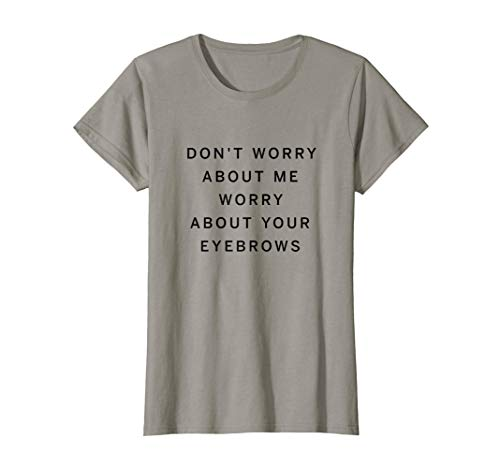 Womens Don't Worry About Me Worry About Your Eyebrows | Brow Artist T-Shirt