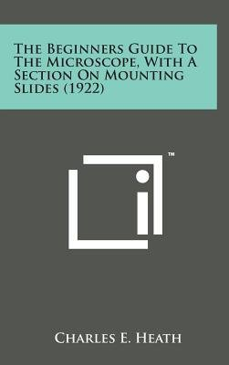 The Beginners Guide to the Microscope, with a Section on Mounting Slides (1922)(Hardback) - 2014 Edition