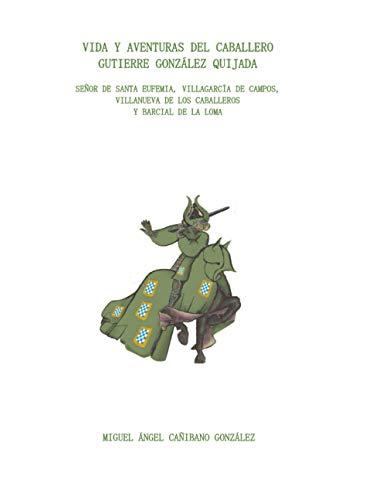 VIDA Y AVENTURAS DEL CABALLERO GUTIERRE GONZÁLEZ QUIJADA. SEÑOR DE SANTA EUFEMIA,...