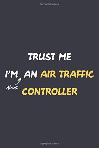 Trust me I'm Almost Air Traffic Controller: Blank Lined Journal Notebook For Future Air Traffic Cont