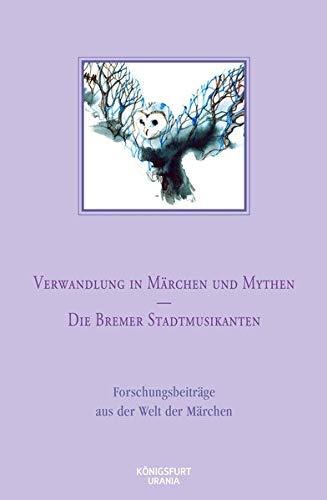Verwandlung in Märchen und Mythen / Die Bremer Stadtmusikanten: Forschungsbeiträge aus der Welt der Märchen, Band 45