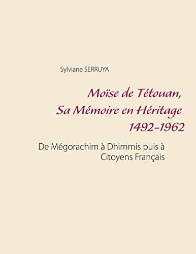 Moïse de Tétouan, Sa Mémoire en Héritage 1492-1962: De Mégorachim à Dhimmis puis à Citoyens Français (French Edition)