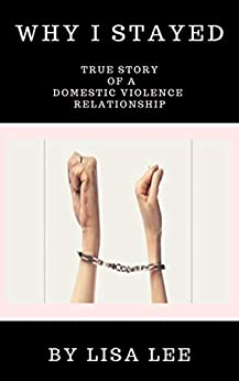 [Lisa Lee]のWhy I Stayed: True Story of a Domestic Violence Relationship (English Edition)