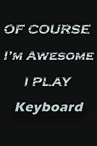 Of course i'm awesome i play Keyboard: Notebook && journal, Funny Keyboard Notebook, Keyboardnotebook,Notebook for Keyboard lovers,Keyboard gifts for ... Love Keyboard Amazing design and high quality