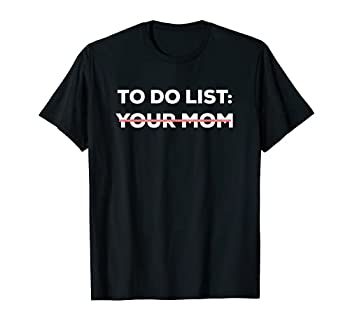 Funny To Do List Your Mom Sarcasm Sarcastic Saying Men Women T-Shirt