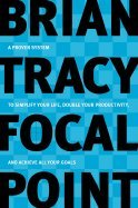 Focal Point: A Proven System to Simplify Your Life Double Your Productivity and Achieve All Your Goals