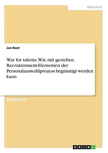 War for talents. Wie mit gezielten Recrutainment-Elementen der Personalauswahlprozess begünstigt werden kann