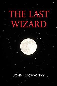 The Last Wizard by [John Bachkosky]