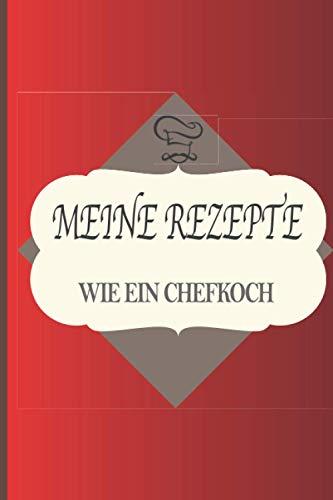 MEINE REZEPTE WIE EIN CHEFKOCH: Notizbuch zu vervollständigen | Logbuch | Perfekt für alle Arten von Rezepten Aperitif, Vorspeise, Hauptgericht, ... Perfekt als Geschenk für Feinschmecker