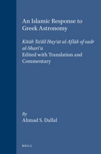 An Islamic Response to Greek Astronomy: Kitāb Ta\'dīl Hay\'at Al-Aflāk of Sadr Al-Sharī\'a. Edited with Translation and Commentary (Islamic Philosophy, Theology, & Science, Band 23)