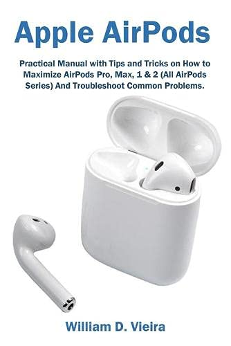 Apple AirPods: Practical Manual with Tips and Tricks on How to Maximize AirPods Pro, Max, 1 & 2 (All AirPods Series) And Troubleshoot Common Problems.