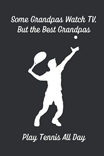 Some Grandpas Watch TV ,But The Best Grandpas Play Tennis All Day: Funny Lined Journal for Your Next Gift For Dad, Nice Diary For Him, Perfect As a Paperback