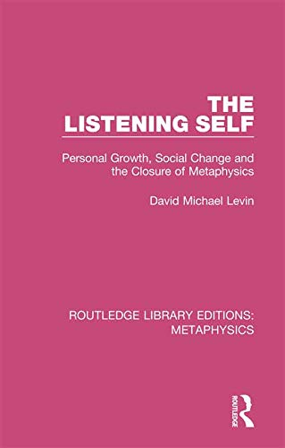 The Listening Self: Personal Growth, Social Change and the Closure of Metaphysics (Routledge Library Editions: Metaphysics)