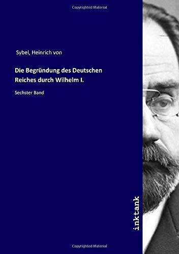 Die Begründung des Deutschen Reiches durch Wilhelm I.: Sechster Band