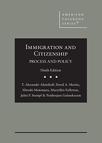 Compare Textbook Prices for Immigration and Citizenship: Process and Policy American Casebook Series 9 Edition ISBN 9781684677504 by Aleinikoff, T.,Martin, David,Motomura, Hiroshi,Fullerton, Maryellen,Stumpf, Juliet,Gulasekaram, Pratheepan