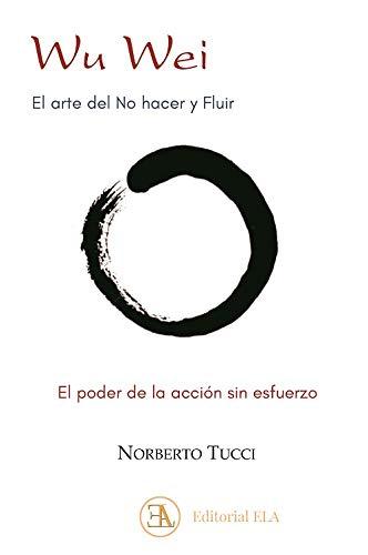 Wu Wei. El arte del No hacer y Fluir: El poder de la acción sin esfuerzo: 18 (DESDE ORIENTE)