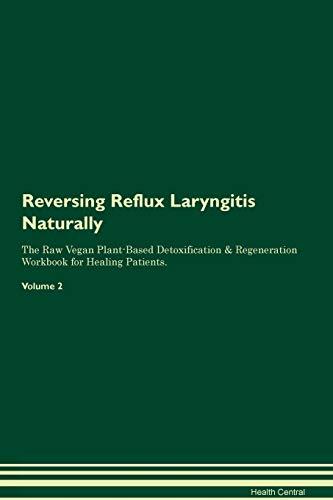 Reversing Reflux Laryngitis Naturally The Raw Vegan Plant-Based Detoxification & Regeneration Workbook for Healing Patients. Volume 2