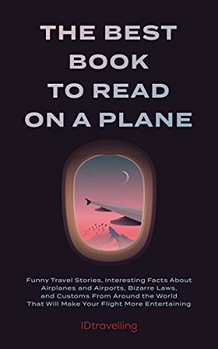 The Best Book to Read on a Plane: Funny Travel Stories, Interesting Facts About Airplanes and Airports, Bizarre Laws, and Customs From Around the World That Will Make Your Flight M