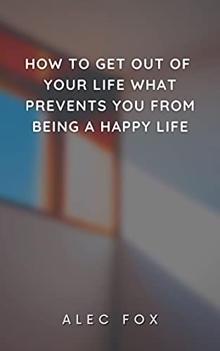 HOW TO GET OUT OF YOUR LIFE WHAT PREVENTS YOU FROM BEING A HAPPY LIFE (English Edition)