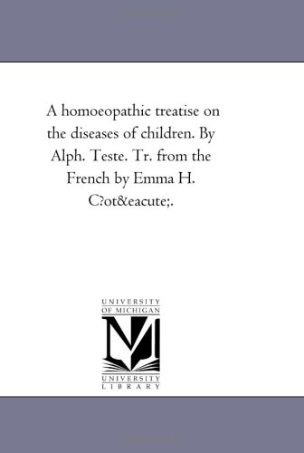 A homoeopathic treatise on the diseases of children. By Alph. Teste. Tr. from the French by Emma H. C?oté.