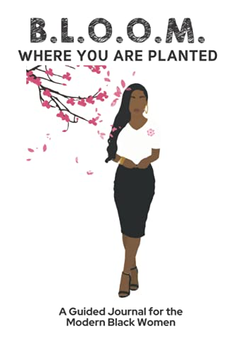 B.L.O.O.M. Where You Are Planted: A Guided Journal for the Modern Black Woman