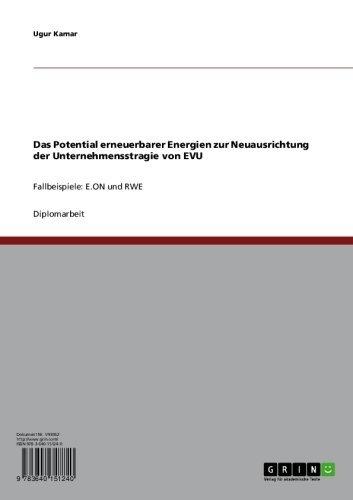Das Potential erneuerbarer Energien zur Neuausrichtung der Unternehmensstragie von EVU: Fallbeispiele: E.ON und RWE (German Edition)