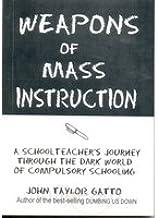 WEAPONS OF MASS INSTRUCTION A School Teacher's Journey Through the Dark World of Compulsery Schooling [Unknown Binding]