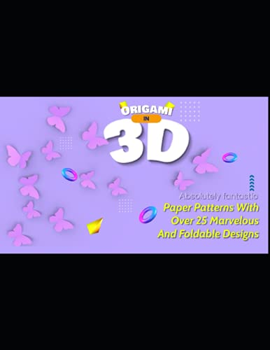 Origami in 3D Absolutely fantastic! Paper Patterns With Over 25 Marvelous And Foldable Designs