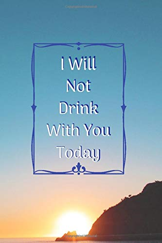 I Will Not Drink With You Today: 90 Day Daily Journal for Keeping Well: Notebook for Sober Recovery...
