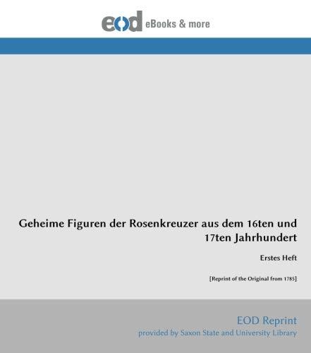 Geheime Figuren der Rosenkreuzer aus dem 16ten und 17ten Jahrhundert: Erstes Heft [Reprint of the Original from 1785]