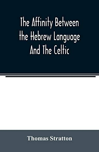 The affinity between the Hebrew language and the Celtic: being a comparison between Hebrew and the Gaelic language, or the Celtic of Scotland