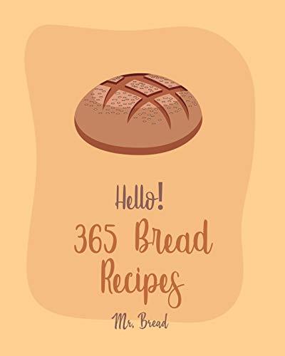 Hello! 365 Bread Recipes: Best Bread Cookbook Ever For Beginners [Banana Bread Cookbook, French Bread Cookbook, Pizza Dough Cookbook, Cinnamon Roll Recipes, Gluten Free Bread Machine Recipe] [Book 1]