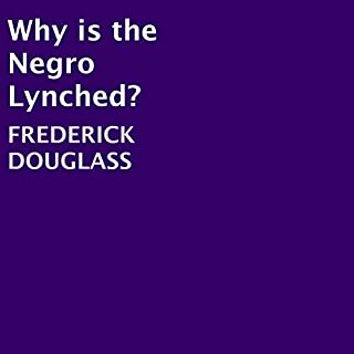 Why Is the Negro Lynched?                   Written by:                                                                                                                                 Frederick Douglass                               Narrated by:                                                                                                                                 joseph tabler                      Length: 1 hr and 33 mins     Not rated yet     Overall 0.0