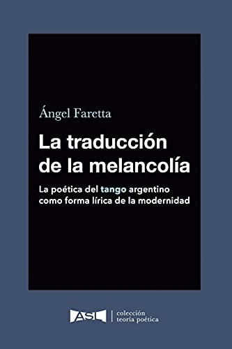 La traducción de la melancolía (Spanish edition): La poética del tango argentino como forma lírica de la modernidad.: 1 (Colección Teoría poética)
