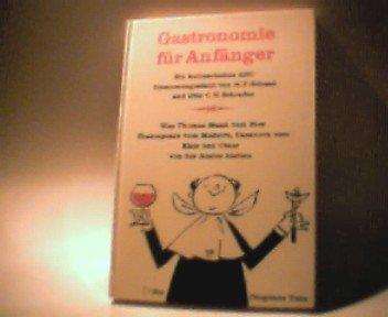 Gastronomie für Anfänger: Was Thomas Mann vom Bier, Shakespeare vom Madeira, Casanova vom Käse u. Cäsar von d. Auster hielten. Ein kulinarisches ABC