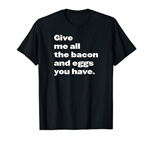 Give me all the bacon and eggs you have quote T-Shirt